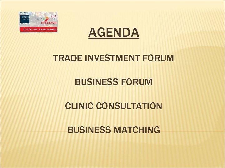 AGENDA TRADE INVESTMENT FORUM BUSINESS FORUM CLINIC CONSULTATION BUSINESS MATCHING