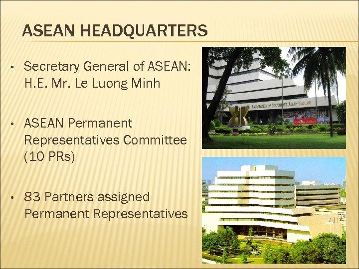 ASEAN HEADQUARTERS • Secretary General of ASEAN: H. E. Mr. Le Luong Minh •