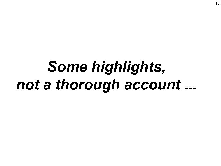 12 Some highlights, not a thorough account. . .