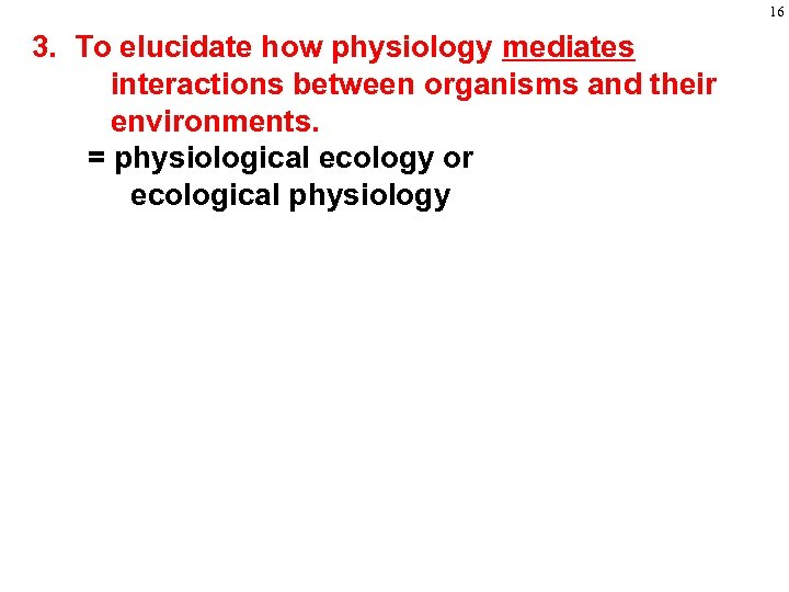 16 3. To elucidate how physiology mediates interactions between organisms and their environments. =