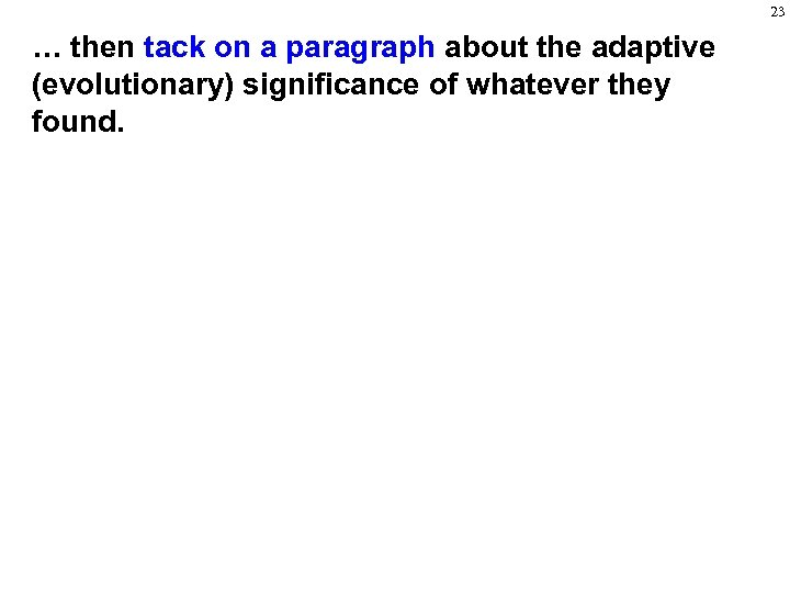 23 … then tack on a paragraph about the adaptive (evolutionary) significance of whatever