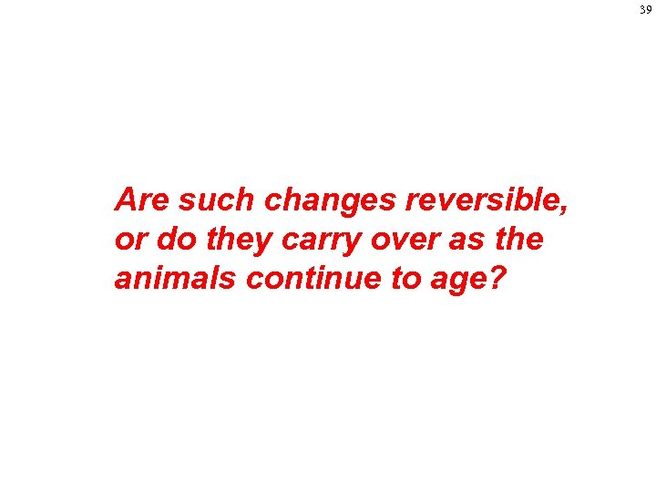 39 Are such changes reversible, or do they carry over as the animals continue
