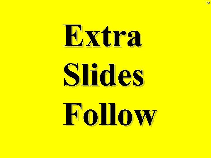 79 Extra Slides Follow