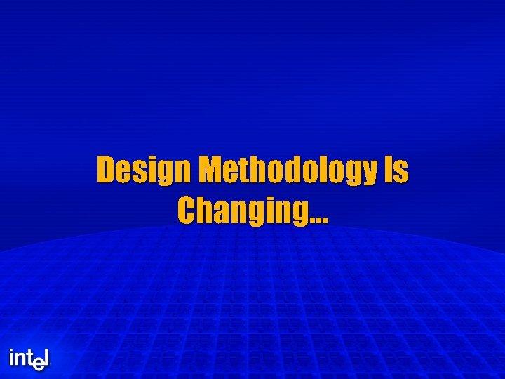 Design Methodology Is Changing…