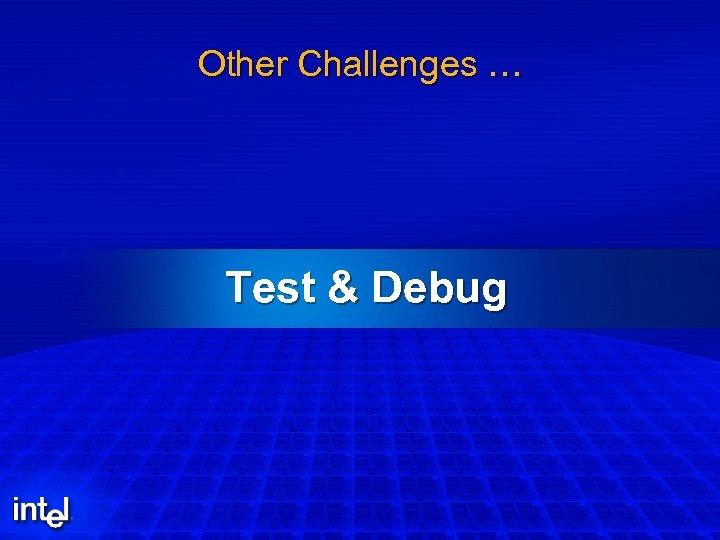 Other Challenges … Test & Debug