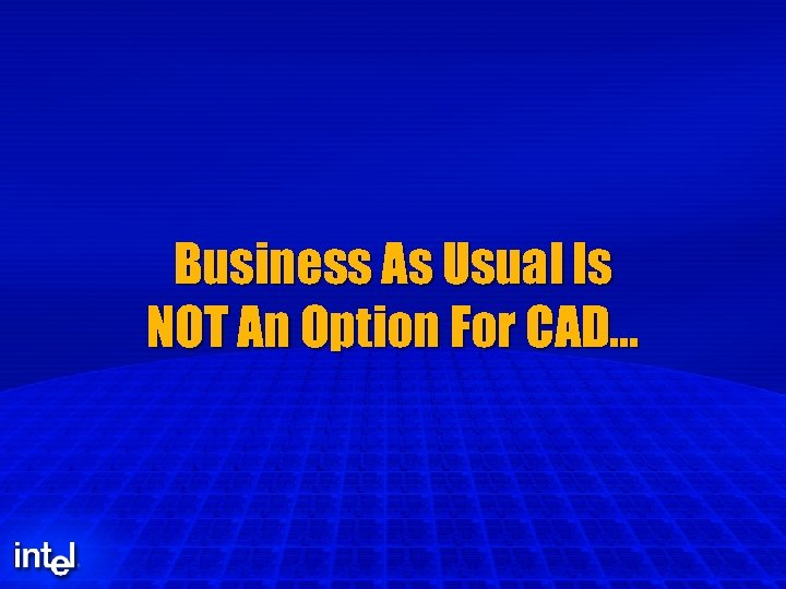 Business As Usual Is NOT An Option For CAD…