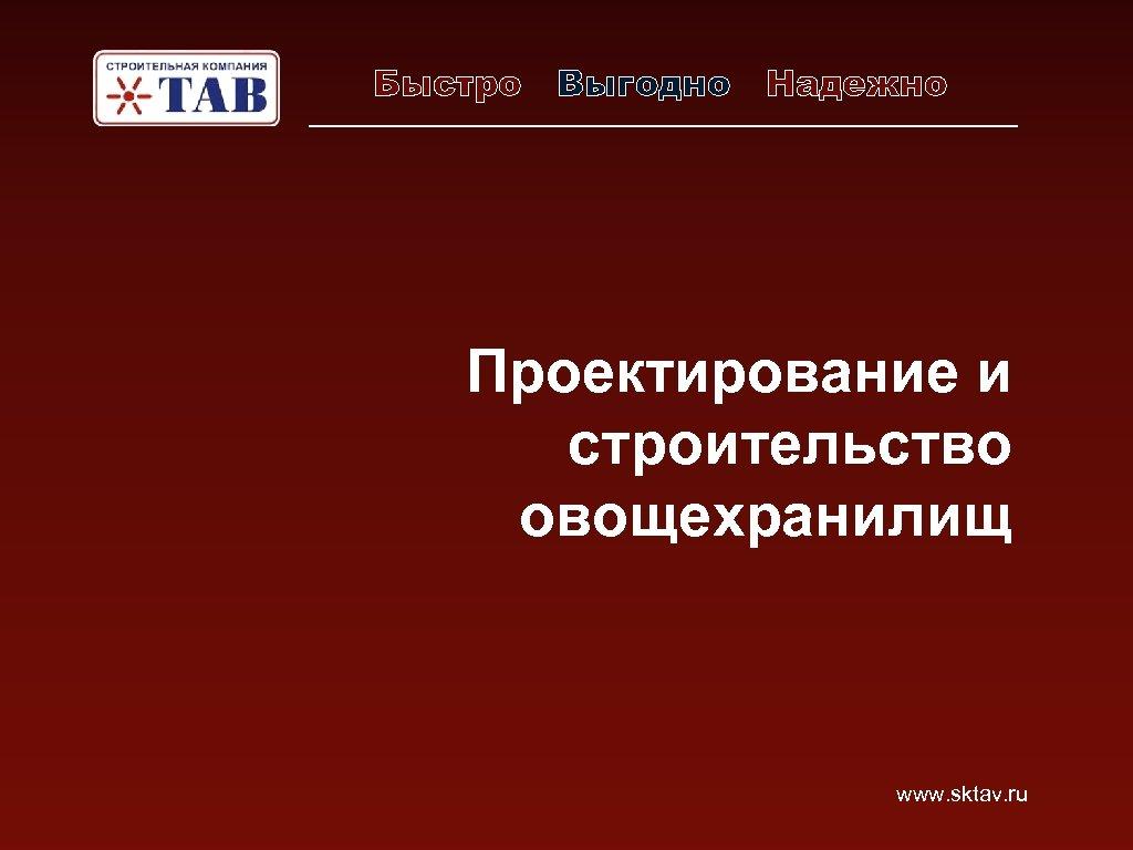 Быстро Выгодно Надежно Проектирование и строительство овощехранилищ www. sktav. ru