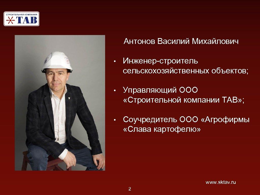 Антонов Василий Михайлович • Инженер-строитель сельскохозяйственных объектов; • Управляющий ООО «Строительной компании ТАВ» ;