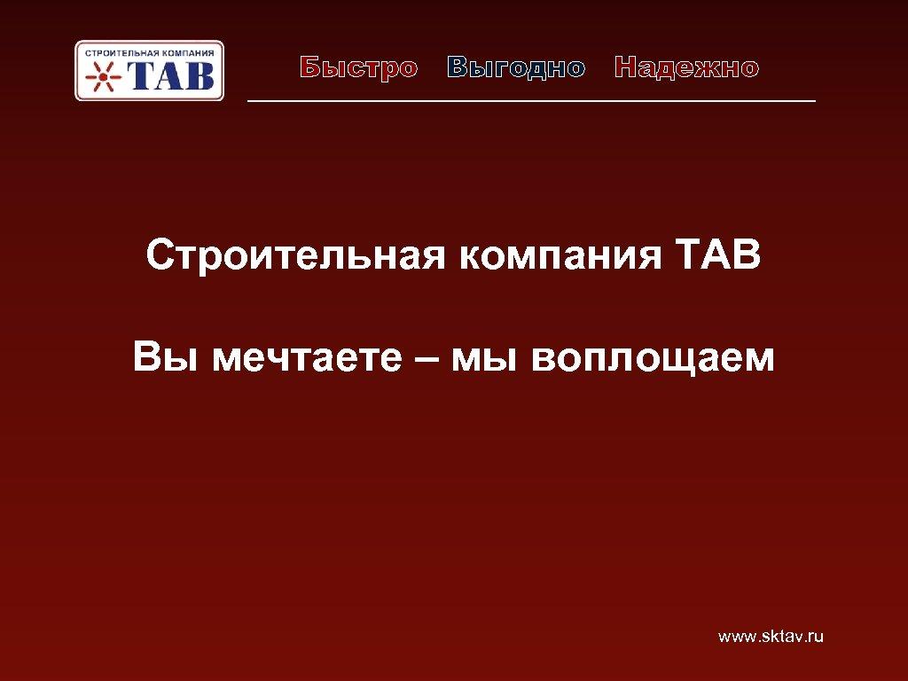 Быстро Выгодно Надежно Строительная компания ТАВ Вы мечтаете – мы воплощаем www. sktav. ru