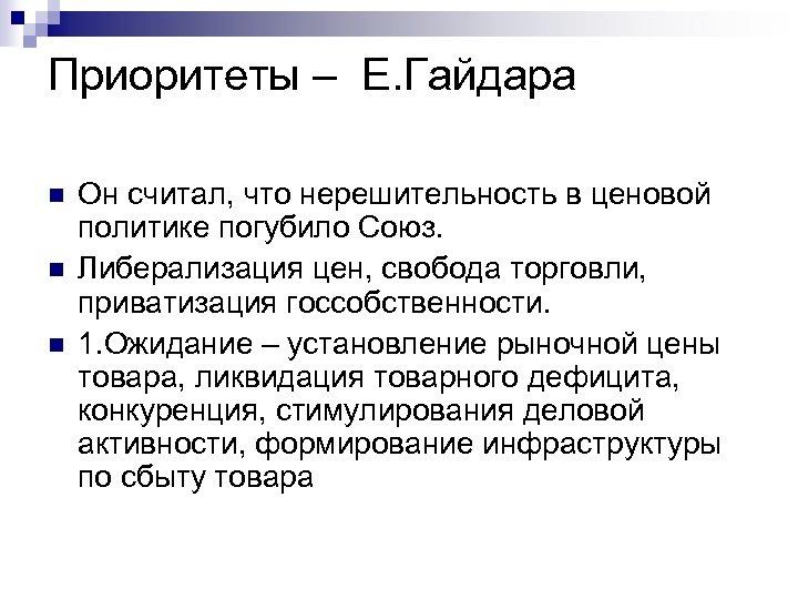 Приоритеты – Е. Гайдара n n n Он считал, что нерешительность в ценовой политике
