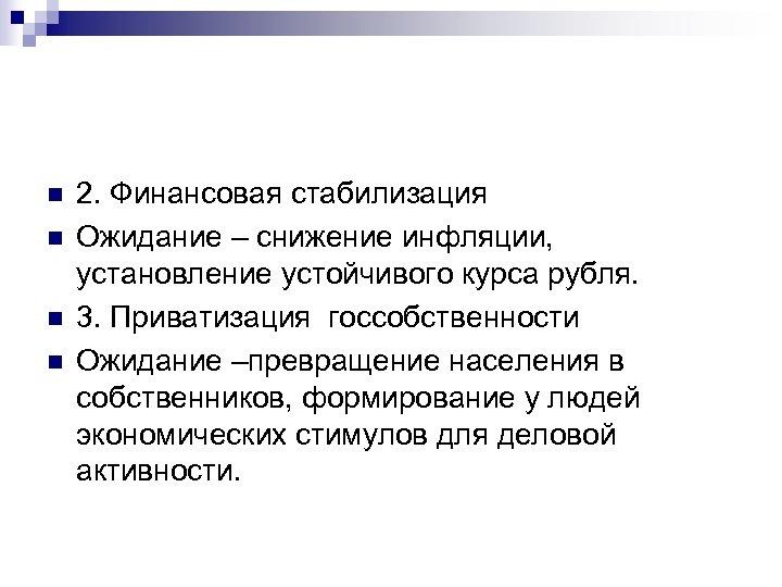 n n 2. Финансовая стабилизация Ожидание – снижение инфляции, установление устойчивого курса рубля. 3.