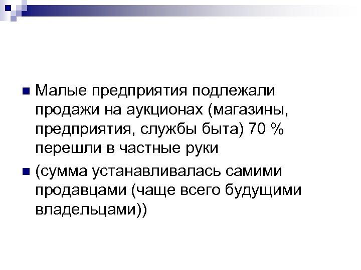 Малые предприятия подлежали продажи на аукционах (магазины, предприятия, службы быта) 70 % перешли в