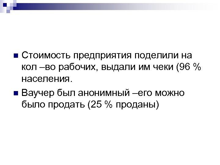 Стоимость предприятия поделили на кол –во рабочих, выдали им чеки (96 % населения. n