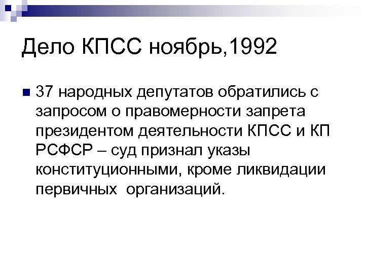 Дело КПСС ноябрь, 1992 n 37 народных депутатов обратились с запросом о правомерности запрета