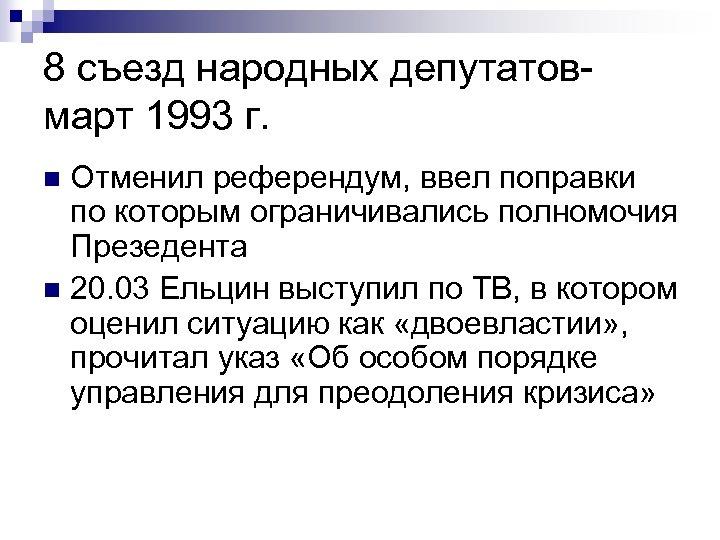 8 съезд народных депутатовмарт 1993 г. Отменил референдум, ввел поправки по которым ограничивались полномочия