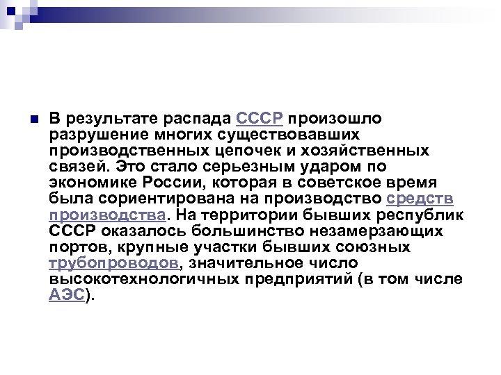 n В результате распада СССР произошло разрушение многих существовавших производственных цепочек и хозяйственных связей.
