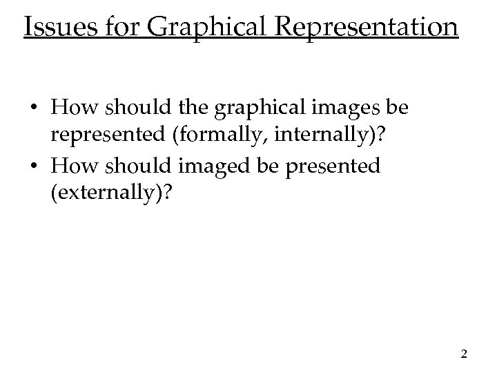 Issues for Graphical Representation • How should the graphical images be represented (formally, internally)?