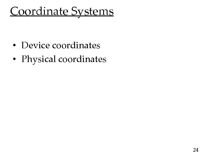 Coordinate Systems • Device coordinates • Physical coordinates 24