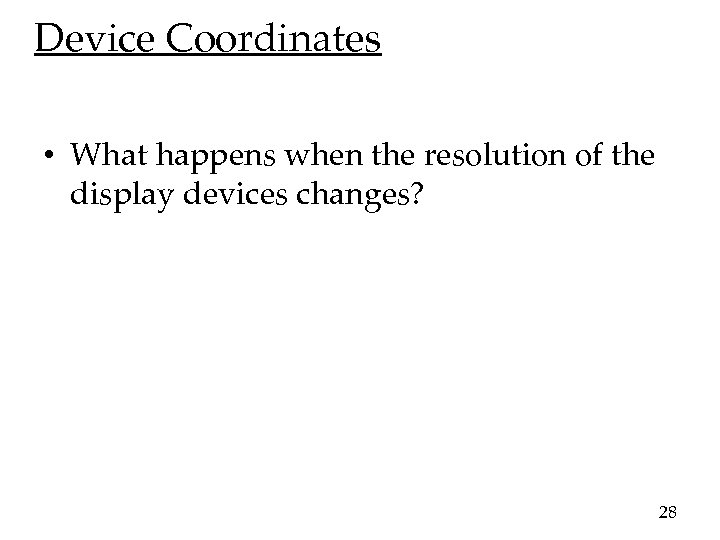 Device Coordinates • What happens when the resolution of the display devices changes? 28