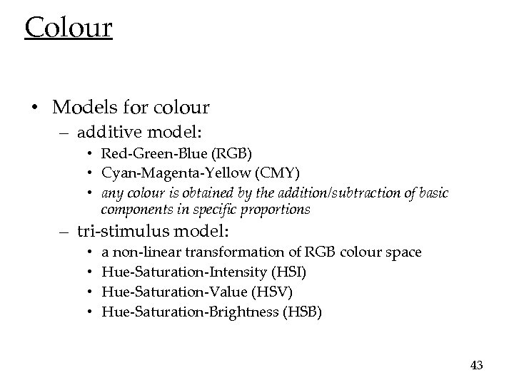 Colour • Models for colour – additive model: • Red-Green-Blue (RGB) • Cyan-Magenta-Yellow (CMY)