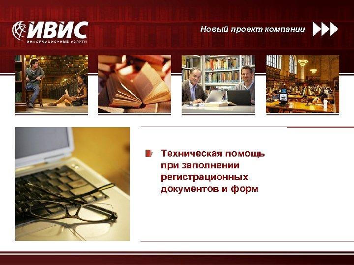 Новый проект компании Техническая помощь при заполнении регистрационных документов и форм