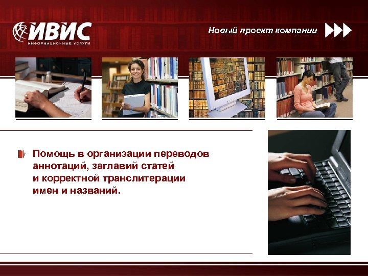 Новый проект компании Помощь в организации переводов аннотаций, заглавий статей и корректной транслитерации имен