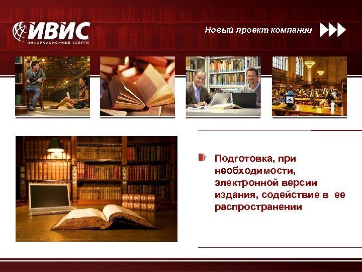 Новый проект компании Подготовка, при необходимости, электронной версии издания, содействие в ее распространении