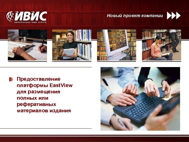 Новый проект компании Предоставление платформы East. View для размещения полных или реферативных материалов издания