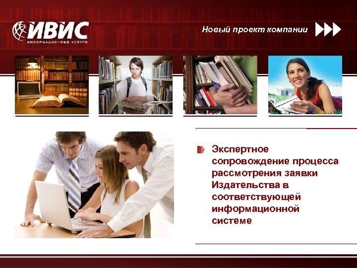 Новый проект компании Экспертное сопровождение процесса рассмотрения заявки Издательства в соответствующей информационной системе