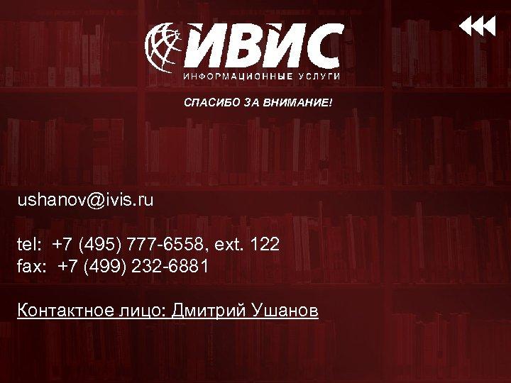 СПАСИБО ЗА ВНИМАНИЕ! ushanov@ivis. ru tel: +7 (495) 777 -6558, ext. 122 fax: +7