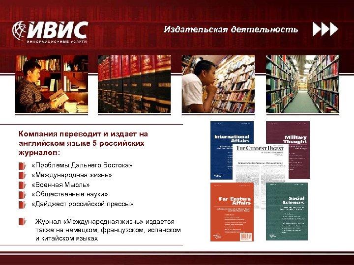 Издательская деятельность Компания переводит и издает на английском языке 5 российских журналов: «Проблемы Дальнего