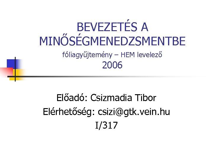 BEVEZETÉS A MINŐSÉGMENEDZSMENTBE fóliagyűjtemény – HEM levelező 2006 Előadó: Csizmadia Tibor Elérhetőség: csizi@gtk. vein.