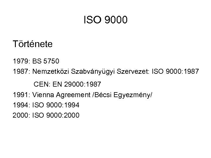 ISO 9000 Története 1979: BS 5750 1987: Nemzetközi Szabványügyi Szervezet: ISO 9000: 1987 CEN: