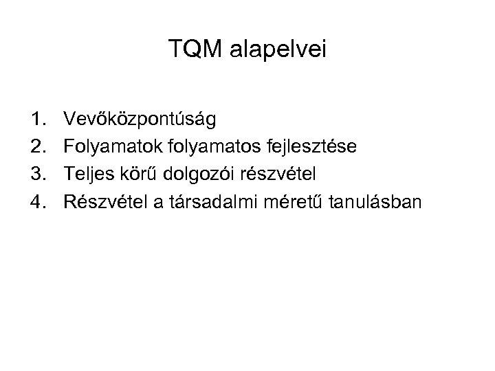 TQM alapelvei 1. 2. 3. 4. Vevőközpontúság Folyamatok folyamatos fejlesztése Teljes körű dolgozói részvétel
