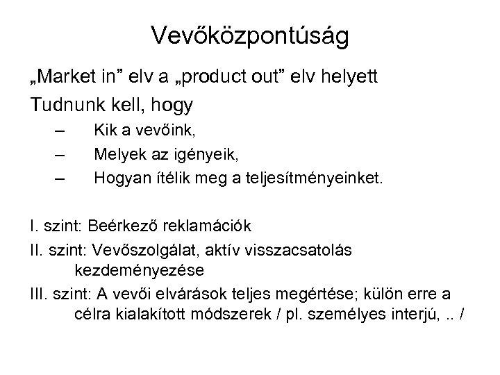 """Vevőközpontúság """"Market in"""" elv a """"product out"""" elv helyett Tudnunk kell, hogy – –"""