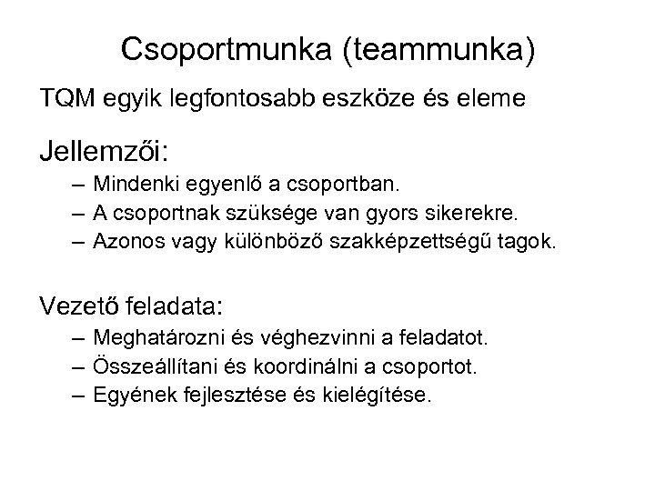Csoportmunka (teammunka) TQM egyik legfontosabb eszköze és eleme Jellemzői: – Mindenki egyenlő a csoportban.