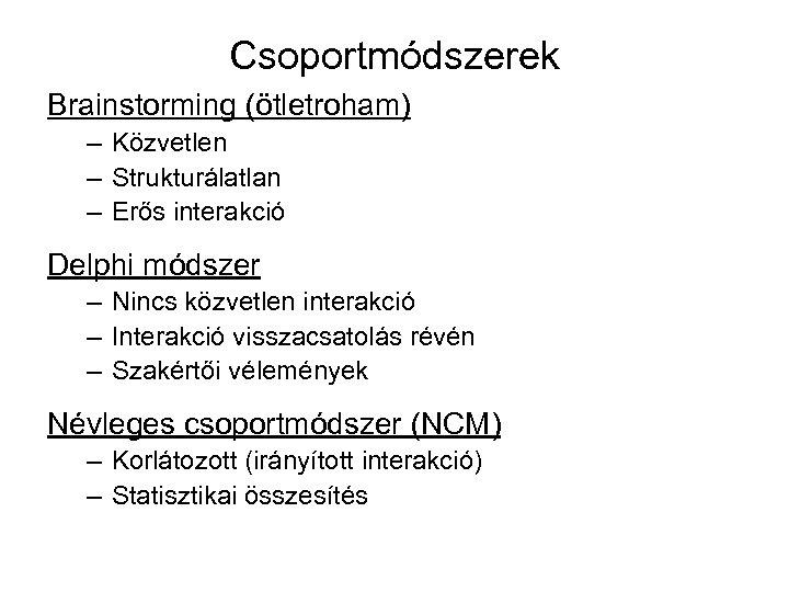 Csoportmódszerek Brainstorming (ötletroham) – Közvetlen – Strukturálatlan – Erős interakció Delphi módszer – Nincs