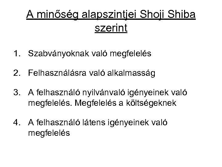 A minőség alapszintjei Shoji Shiba szerint 1. Szabványoknak való megfelelés 2. Felhasználásra való alkalmasság
