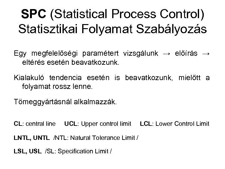 SPC (Statistical Process Control) Statisztikai Folyamat Szabályozás Egy megfelelőségi paramétert vizsgálunk → előírás →
