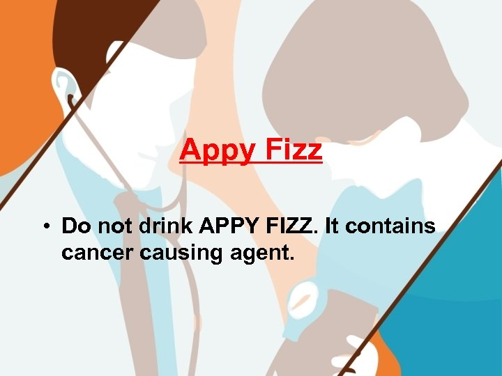 Appy Fizz • Do not drink APPY FIZZ. It contains cancer causing agent.