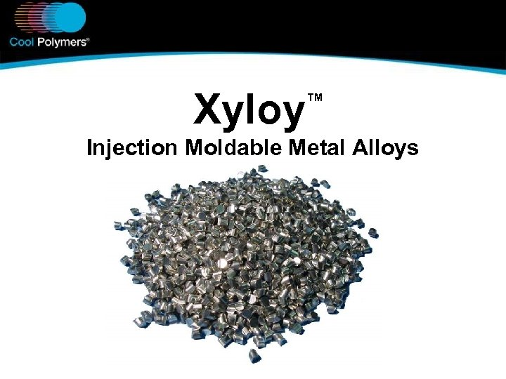 Xyloy ™ Injection Moldable Metal Alloys