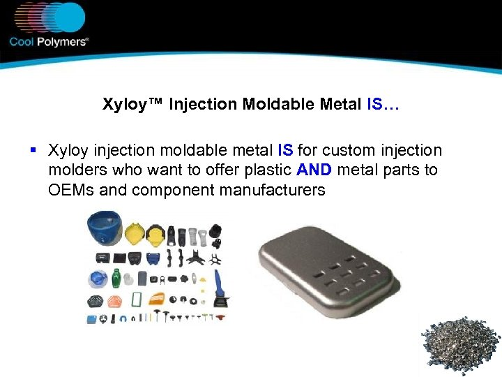 Xyloy™ Injection Moldable Metal IS… § Xyloy injection moldable metal IS for custom injection