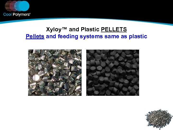 Xyloy™ and Plastic PELLETS Pellets and feeding systems same as plastic