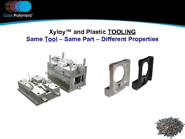 Xyloy™ and Plastic TOOLING Same Tool – Same Part – Different Properties