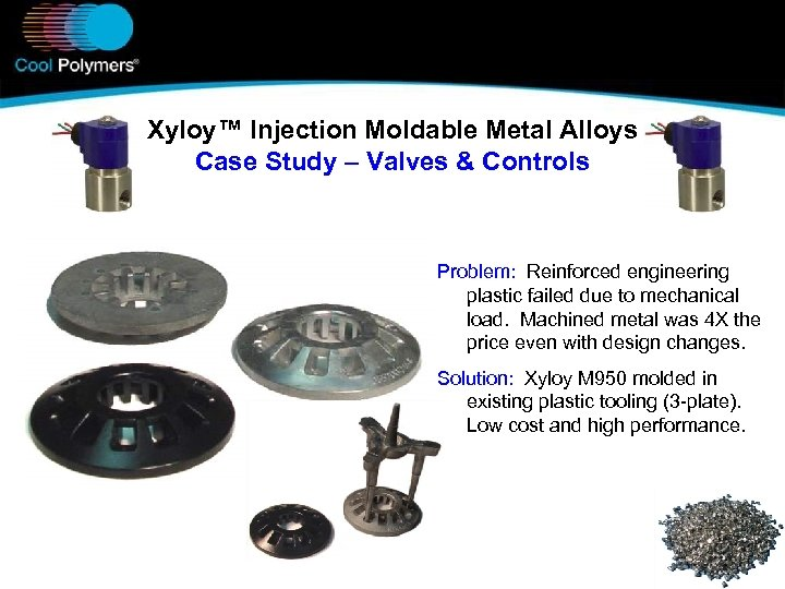 Xyloy™ Injection Moldable Metal Alloys Case Study – Valves & Controls Problem: Reinforced engineering