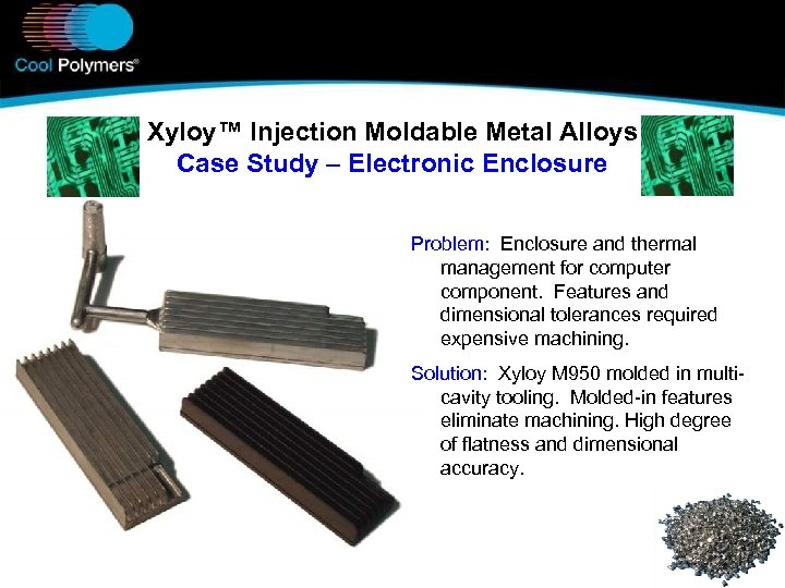 Xyloy™ Injection Moldable Metal Alloys Case Study – Electronic Enclosure Problem: Enclosure and thermal