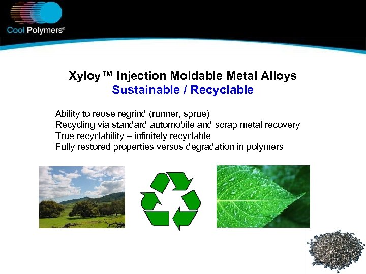 Xyloy™ Injection Moldable Metal Alloys Sustainable / Recyclable Ability to reuse regrind (runner, sprue)
