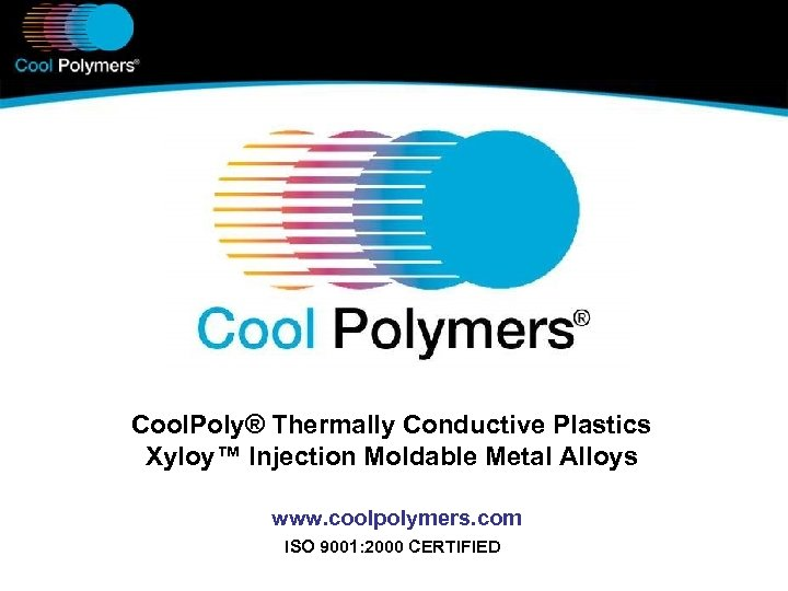 Cool. Poly® Thermally Conductive Plastics Xyloy™ Injection Moldable Metal Alloys www. coolpolymers. com