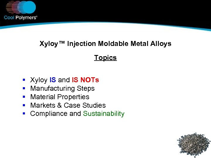 Xyloy™ Injection Moldable Metal Alloys Topics § § § Xyloy IS and IS NOTs