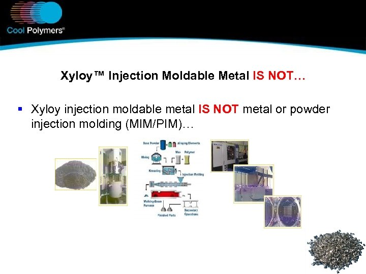Xyloy™ Injection Moldable Metal IS NOT… § Xyloy injection moldable metal IS NOT metal